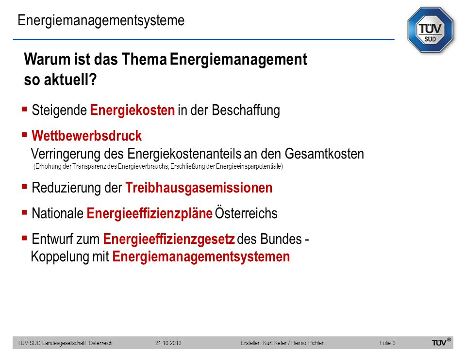 Energiemanagementsysteme Steigende Energiekosten in der Beschaffung Wettbewerbsdruck Verringerung des Energiekostenanteils an den Gesamtkosten (Erhöhung der Transparenz des Energieverbrauchs, Erschließung der Energieeinsparpotentiale) Reduzierung der Treibhausgasemissionen Nationale Energieeffizienzpläne Österreichs Entwurf zum Energieeffizienzgesetz des Bundes - Koppelung mit Energiemanagementsystemen Warum ist das Thema Energiemanagement so aktuell.