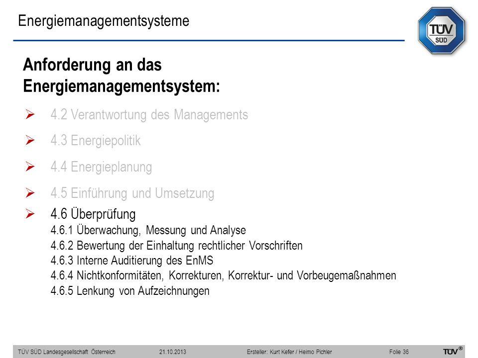 Energiemanagementsysteme Anforderung an das Energiemanagementsystem: 4.2 Verantwortung des Managements 4.3 Energiepolitik 4.4 Energieplanung 4.5 Einführung und Umsetzung 4.6 Überprüfung 4.6.1 Überwachung, Messung und Analyse 4.6.2 Bewertung der Einhaltung rechtlicher Vorschriften 4.6.3 Interne Auditierung des EnMS 4.6.4 Nichtkonformitäten, Korrekturen, Korrektur- und Vorbeugemaßnahmen 4.6.5 Lenkung von Aufzeichnungen TÜV SÜD Landesgesellschaft Österreich Folie 36 21.10.2013Ersteller: Kurt Kefer / Heimo Pichler