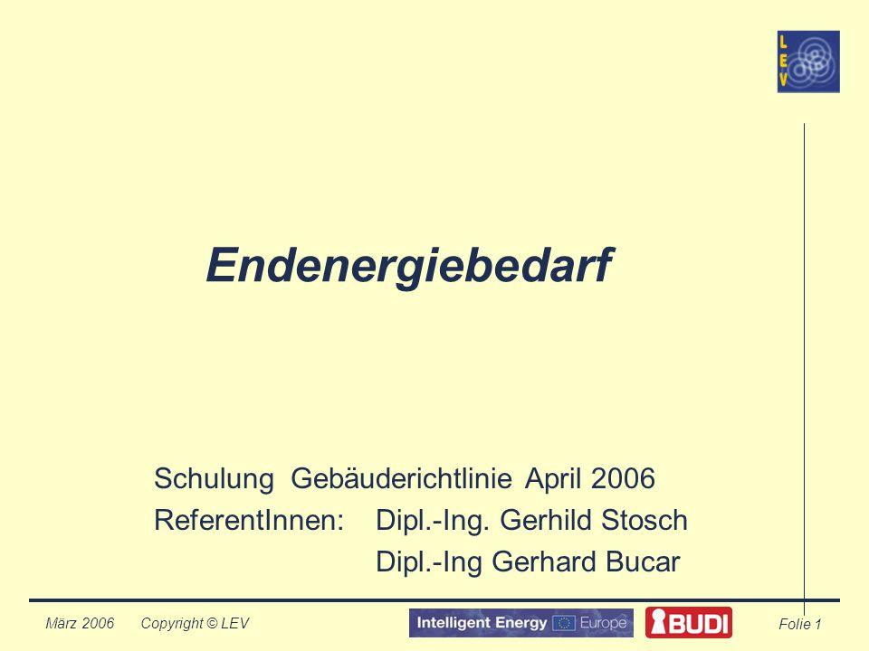 Copyright © LEV März 2006 Folie 1 Endenergiebedarf Schulung Gebäuderichtlinie April 2006 ReferentInnen:Dipl.-Ing.