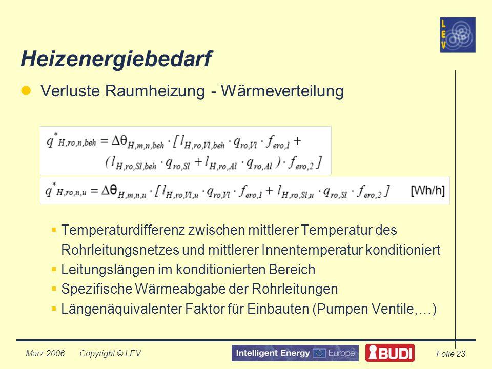 Copyright © LEV März 2006 Folie 23 Heizenergiebedarf Verluste Raumheizung - Wärmeverteilung Temperaturdifferenz zwischen mittlerer Temperatur des Rohrleitungsnetzes und mittlerer Innentemperatur konditioniert Leitungslängen im konditionierten Bereich Spezifische Wärmeabgabe der Rohrleitungen Längenäquivalenter Faktor für Einbauten (Pumpen Ventile,…)