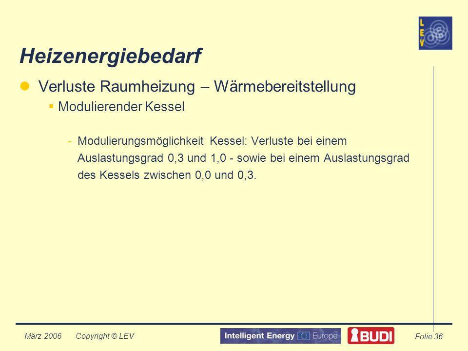 Copyright © LEV März 2006 Folie 36 Heizenergiebedarf Verluste Raumheizung – Wärmebereitstellung Modulierender Kessel -Modulierungsmöglichkeit Kessel: Verluste bei einem Auslastungsgrad 0,3 und 1,0 - sowie bei einem Auslastungsgrad des Kessels zwischen 0,0 und 0,3.