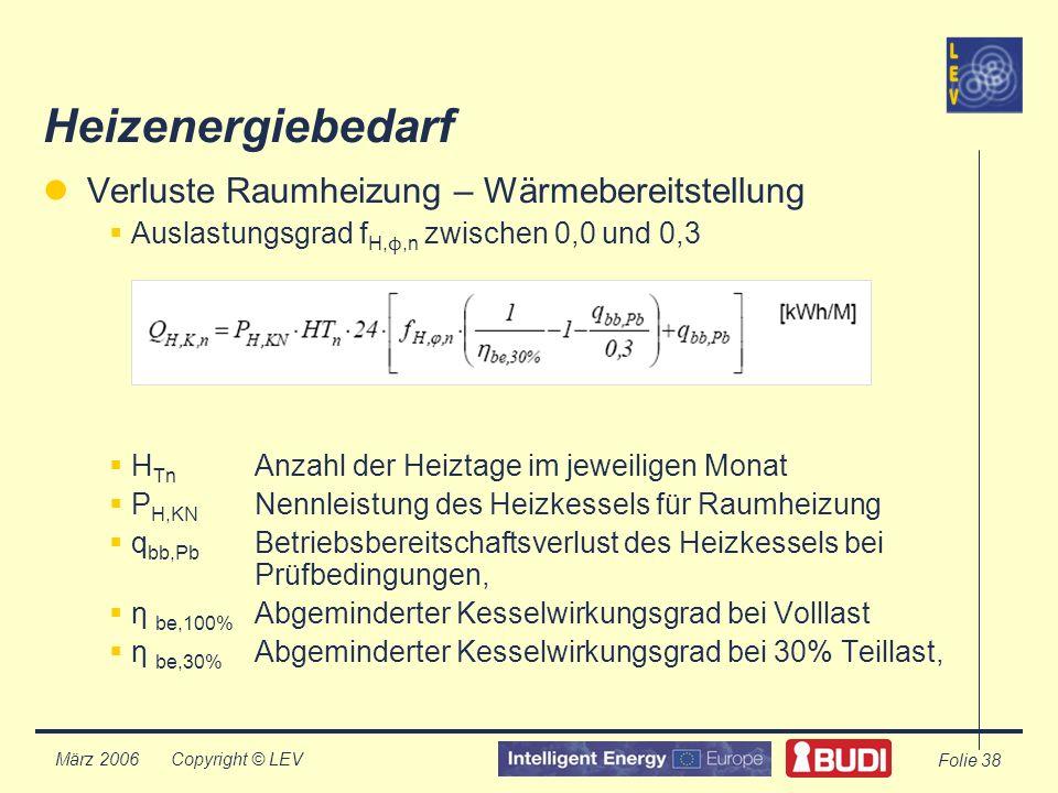 Copyright © LEV März 2006 Folie 38 Heizenergiebedarf Verluste Raumheizung – Wärmebereitstellung Auslastungsgrad f H, ϕ,n zwischen 0,0 und 0,3 H Tn Anzahl der Heiztage im jeweiligen Monat P H,KN Nennleistung des Heizkessels für Raumheizung q bb,Pb Betriebsbereitschaftsverlust des Heizkessels bei Prüfbedingungen, η be,100% Abgeminderter Kesselwirkungsgrad bei Volllast η be,30% Abgeminderter Kesselwirkungsgrad bei 30% Teillast,