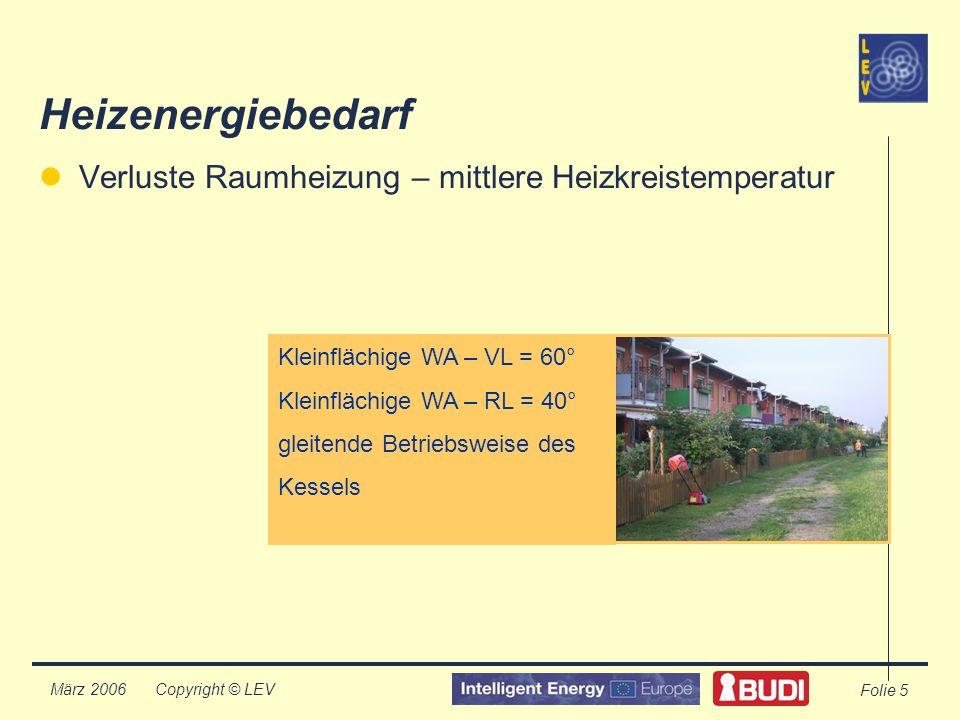 Copyright © LEV März 2006 Folie 5 Heizenergiebedarf Verluste Raumheizung – mittlere Heizkreistemperatur Kleinflächige WA – VL = 60° Kleinflächige WA – RL = 40° gleitende Betriebsweise des Kessels