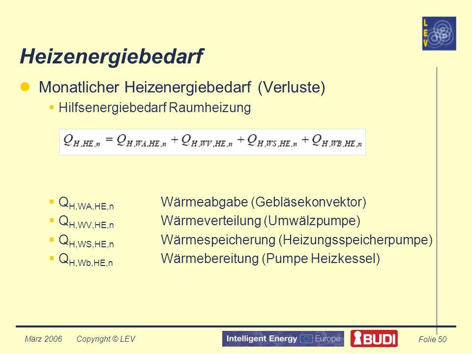 Copyright © LEV März 2006 Folie 50 Heizenergiebedarf Monatlicher Heizenergiebedarf (Verluste) Hilfsenergiebedarf Raumheizung Q H,WA,HE,n Wärmeabgabe (Gebläsekonvektor) Q H,WV,HE,n Wärmeverteilung (Umwälzpumpe) Q H,WS,HE,n Wärmespeicherung (Heizungsspeicherpumpe) Q H,Wb,HE,n Wärmebereitung (Pumpe Heizkessel)
