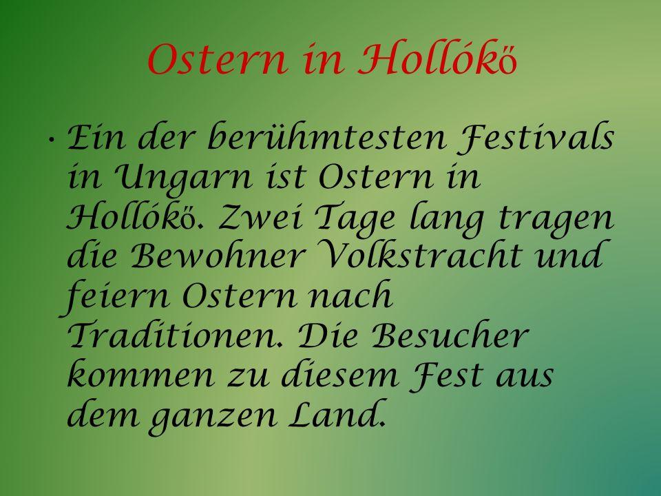 Ostern in Hollók ő Ein der berühmtesten Festivals in Ungarn ist Ostern in Hollók ő. Zwei Tage lang tragen die Bewohner Volkstracht und feiern Ostern n