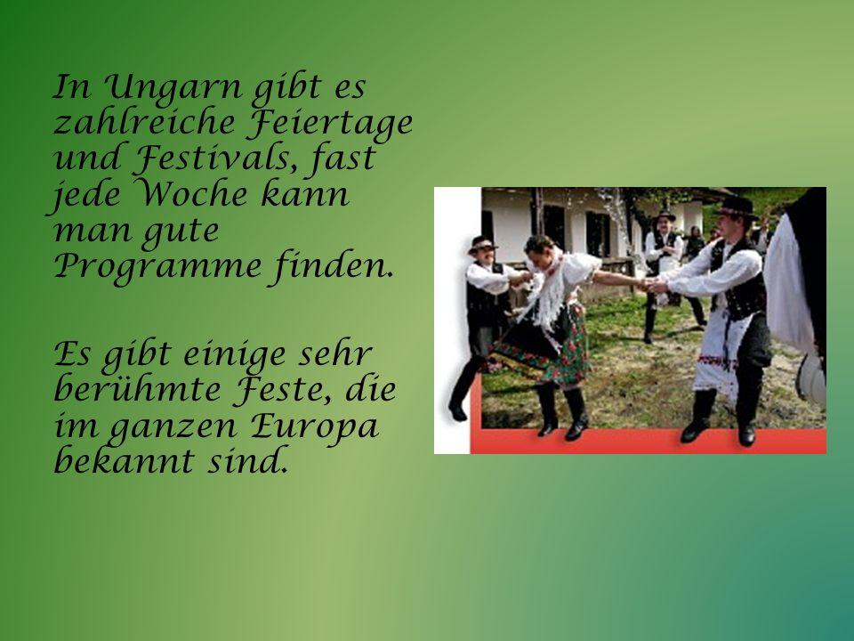 In Ungarn gibt es zahlreiche Feiertage und Festivals, fast jede Woche kann man gute Programme finden. Es gibt einige sehr berühmte Feste, die im ganze