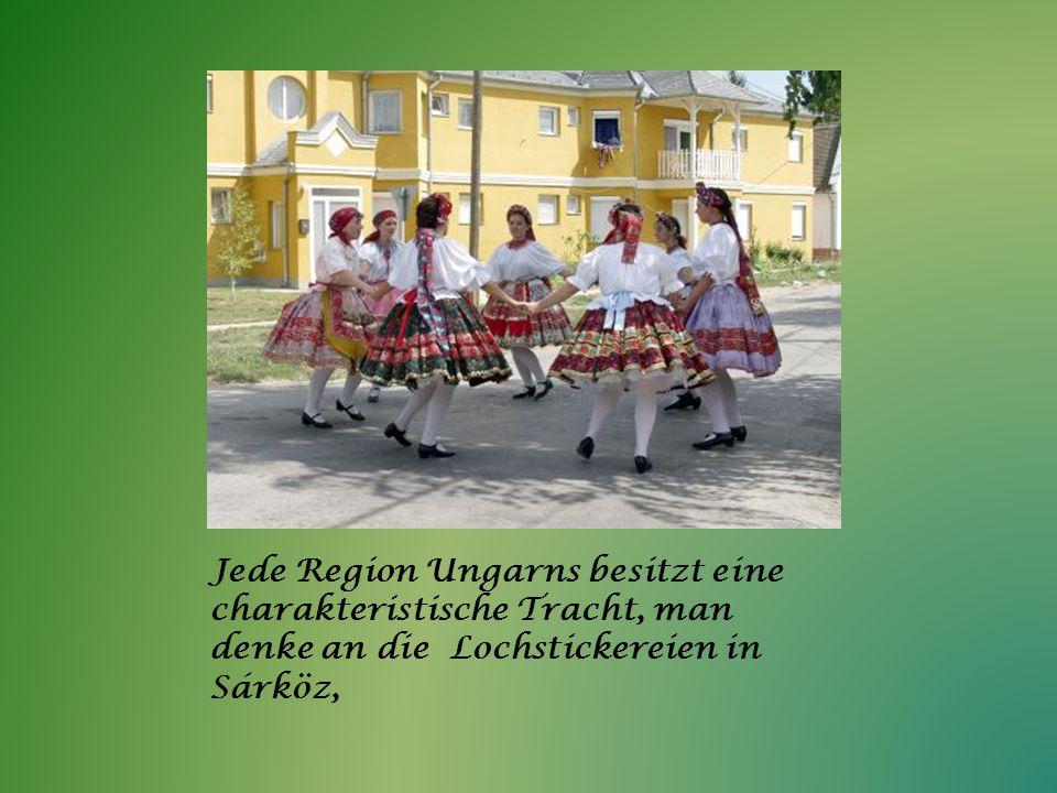 Jede Region Ungarns besitzt eine charakteristische Tracht, man denke an die Lochstickereien in Sárköz,