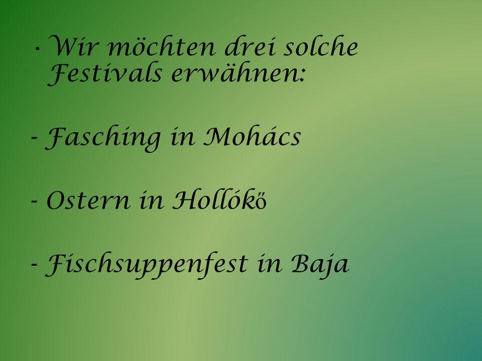 Wir möchten drei solche Festivals erwähnen: - Fasching in Mohács - Ostern in Hollók ő - Fischsuppenfest in Baja
