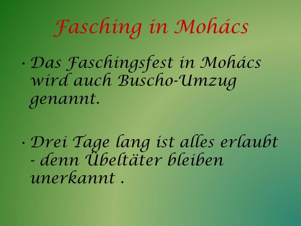 Fasching in Mohács Das Faschingsfest in Mohács wird auch Buscho-Umzug genannt. Drei Tage lang ist alles erlaubt - denn Übeltäter bleiben unerkannt.