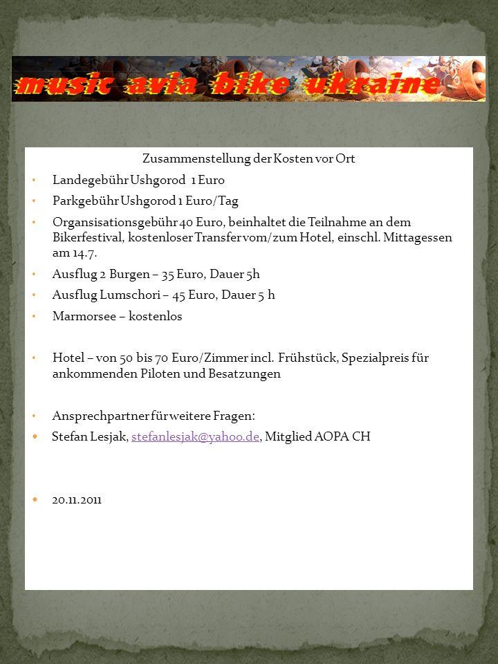 Zusammenstellung der Kosten vor Ort Landegebühr Ushgorod 1 Euro Parkgebühr Ushgorod 1 Euro/Tag Organsisationsgebühr 40 Euro, beinhaltet die Teilnahme an dem Bikerfestival, kostenloser Transfer vom/zum Hotel, einschl.