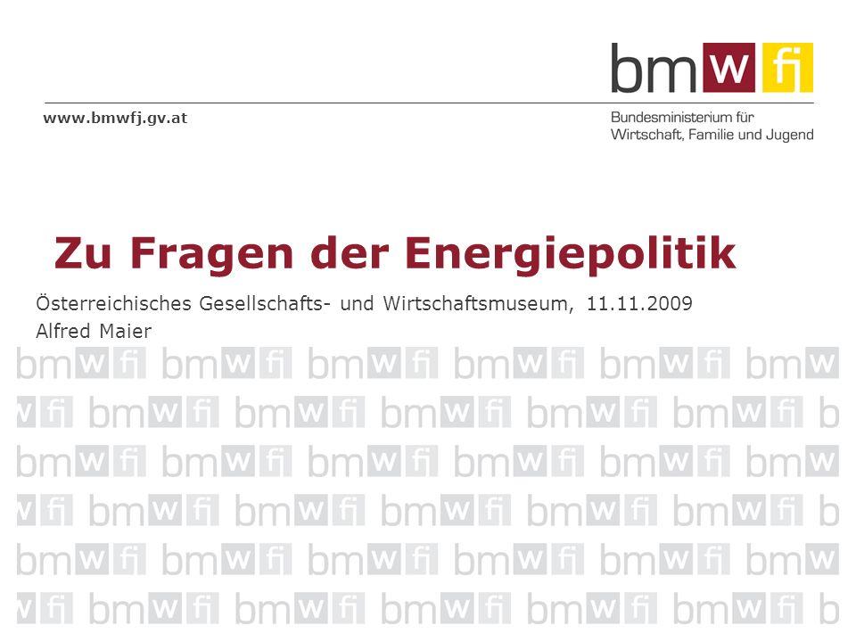 www.bmwfj.gv.at Österreichisches Gesellschafts- und Wirtschaftsmuseum, 11.11.2009 Alfred Maier Zu Fragen der Energiepolitik