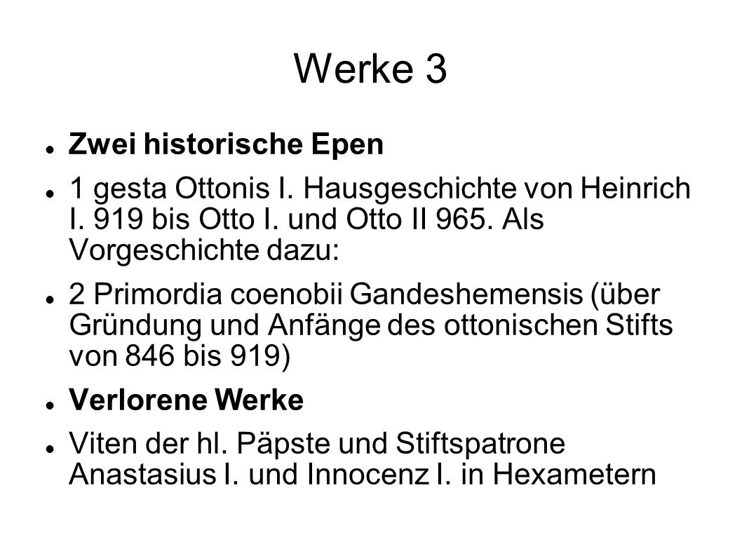 Werke 3 Zwei historische Epen 1 gesta Ottonis I. Hausgeschichte von Heinrich I. 919 bis Otto I. und Otto II 965. Als Vorgeschichte dazu: 2 Primordia c