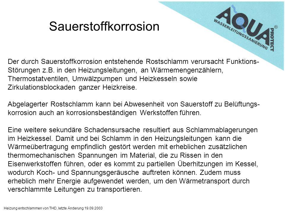Heizung entschlammen von THD, letzte Änderung 19.09.2003 Sauerstoffkorrosion Der durch Sauerstoffkorrosion entstehende Rostschlamm verursacht Funktions- Störungen z.B.