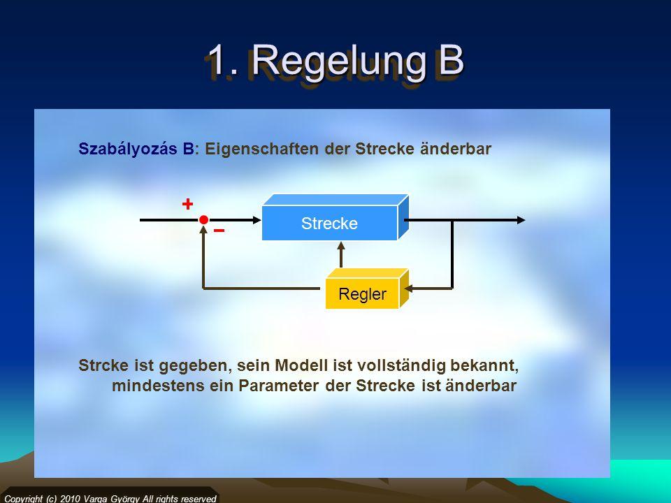 1. Regelung B Szabályozás B: Eigenschaften der Strecke änderbar Copyright (c) 2010 Varga György All rights reserved Strecke Regler Strcke ist gegeben,