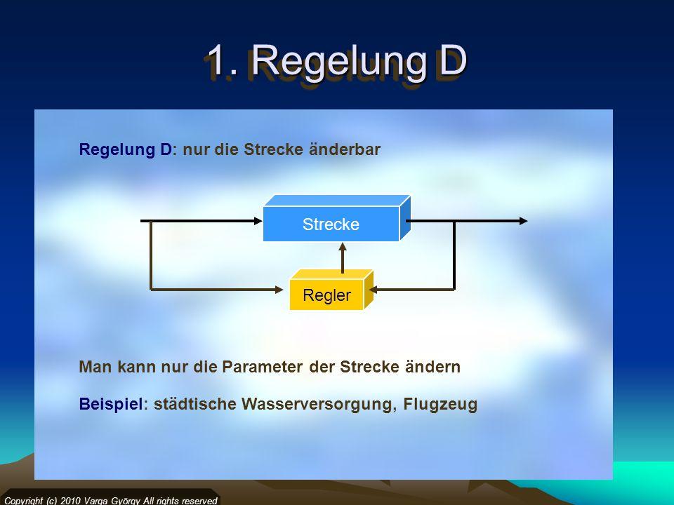 1. Regelung D Regelung D: nur die Strecke änderbar Copyright (c) 2010 Varga György All rights reserved Strecke Regler Man kann nur die Parameter der S