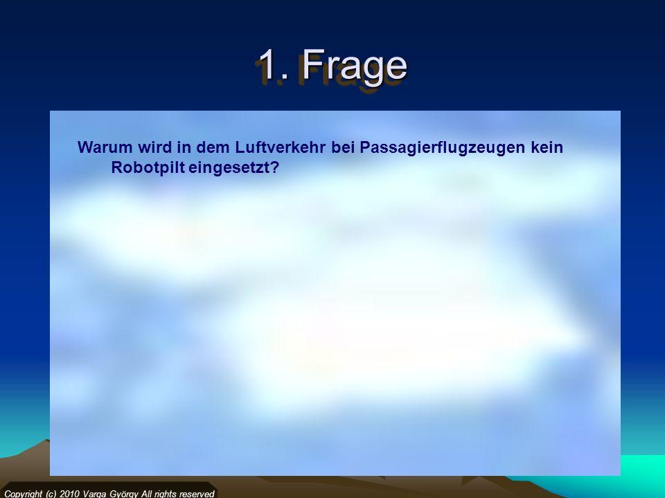 1. Frage Warum wird in dem Luftverkehr bei Passagierflugzeugen kein Robotpilt eingesetzt? Copyright (c) 2010 Varga György All rights reserved