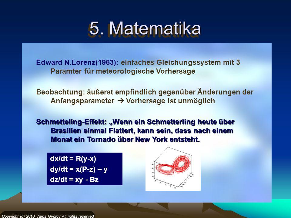 5. Matematika Copyright (c) 2010 Varga György All rights reserved Edward N.Lorenz(1963): einfaches Gleichungssystem mit 3 Paramter für meteorologische
