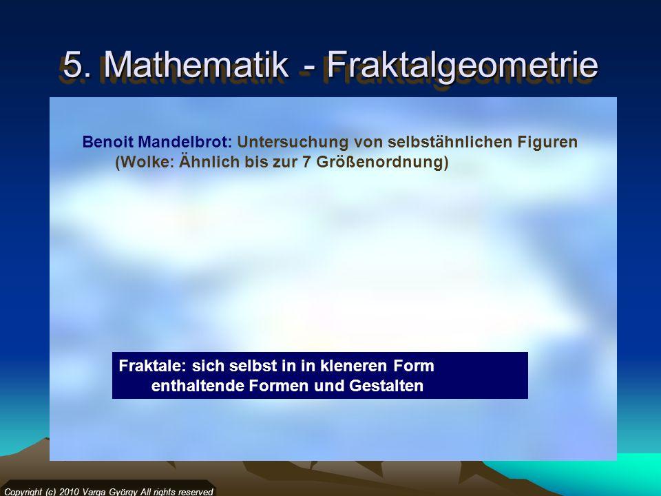 5. Mathematik - Fraktalgeometrie Copyright (c) 2010 Varga György All rights reserved Benoit Mandelbrot: Untersuchung von selbstähnlichen Figuren (Wolk
