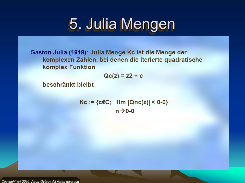 5. Julia Mengen Copyright (c) 2010 Varga György All rights reserved Gaston Julia (1918): Julia Menge Kc ist die Menge der komplexen Zahlen, bei denen