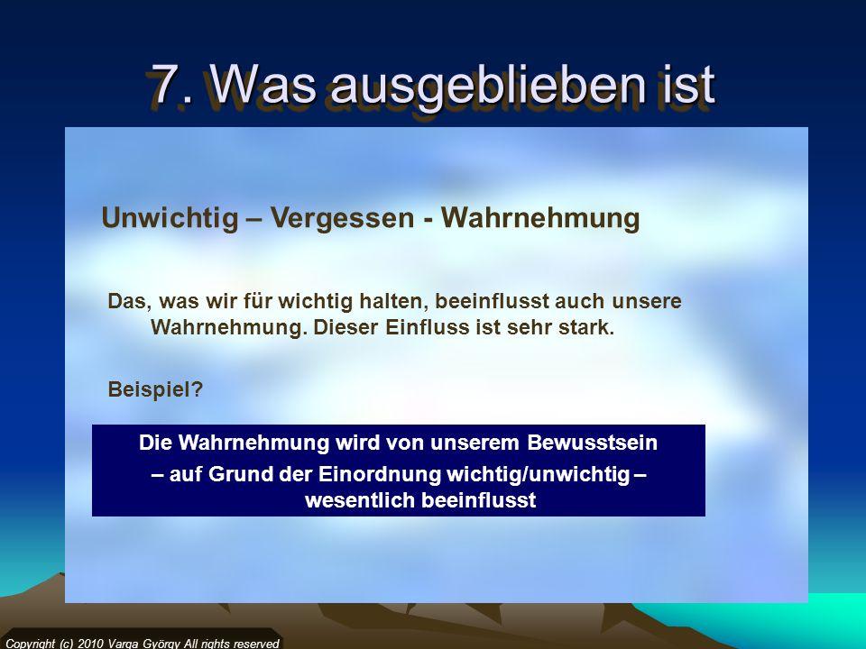 7. Was ausgeblieben ist Copyright (c) 2010 Varga György All rights reserved Unwichtig – Vergessen - Wahrnehmung Die Wahrnehmung wird von unserem Bewus