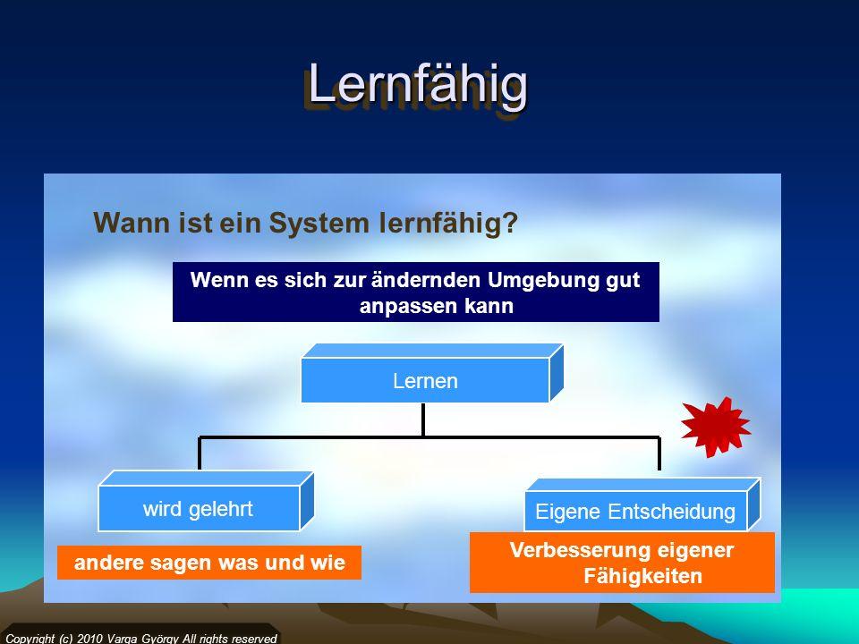 LernfähigLernfähig Wann ist ein System lernfähig? Copyright (c) 2010 Varga György All rights reserved Lernen wird gelehrt Eigene Entscheidung andere s
