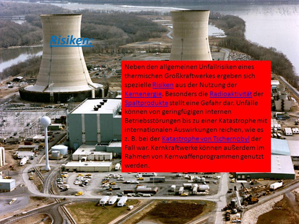 Risiken: Neben den allgemeinen Unfallrisiken eines thermischen Großkraftwerkes ergeben sich spezielle Risiken aus der Nutzung der Kernenergie. Besonde