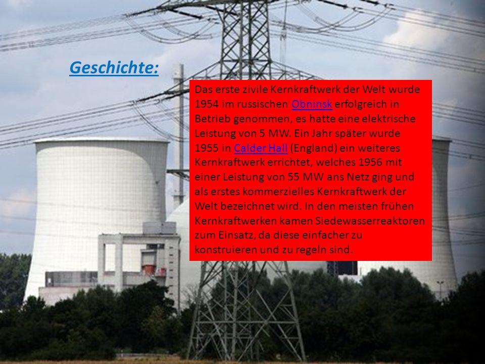 Geschichte: Das erste zivile Kernkraftwerk der Welt wurde 1954 im russischen Obninsk erfolgreich in Betrieb genommen, es hatte eine elektrische Leistu