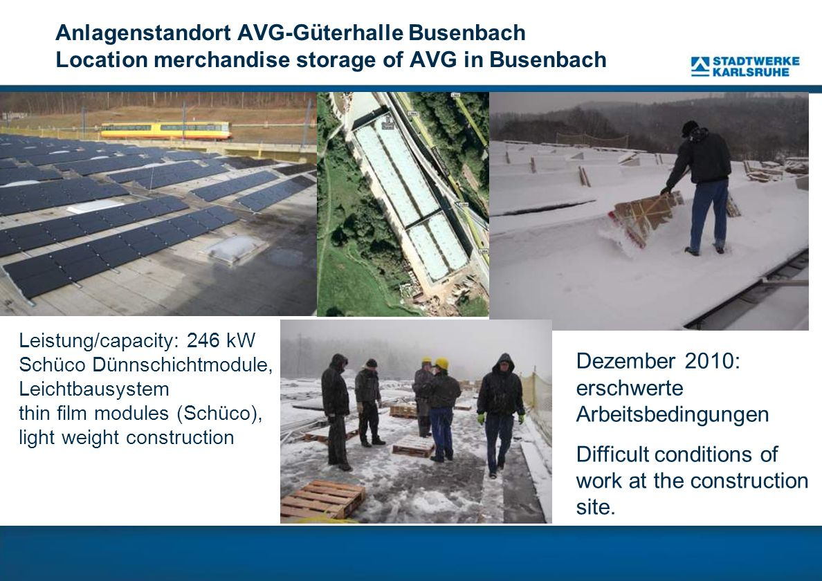 Anlagenstandort AVG-Güterhalle Busenbach Location merchandise storage of AVG in Busenbach Leistung/capacity: 246 kW Schüco Dünnschichtmodule, Leichtba