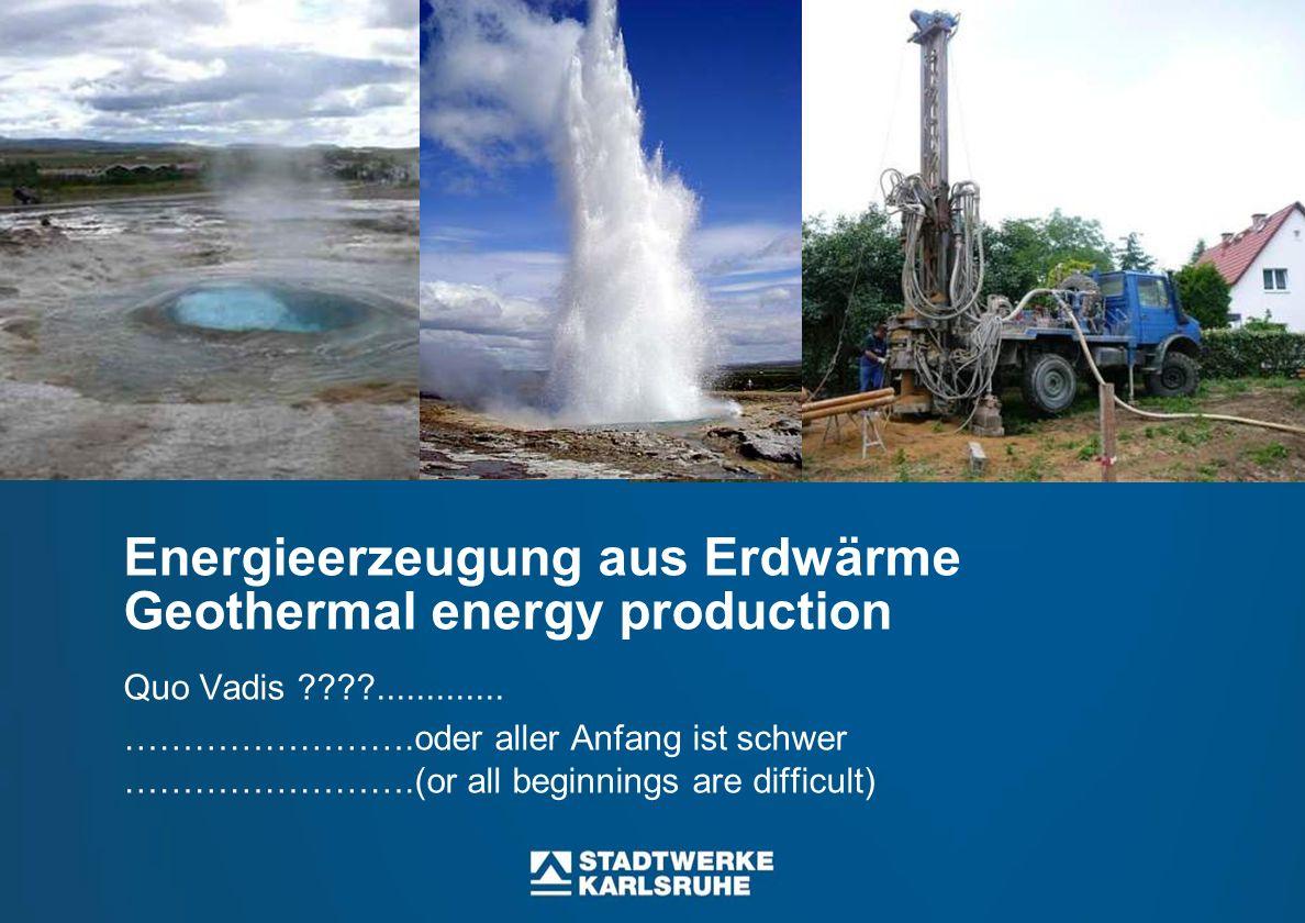 Energieerzeugung aus Erdwärme Geothermal energy production Quo Vadis ????............. …………………….oder aller Anfang ist schwer …………………….(or all beginnin