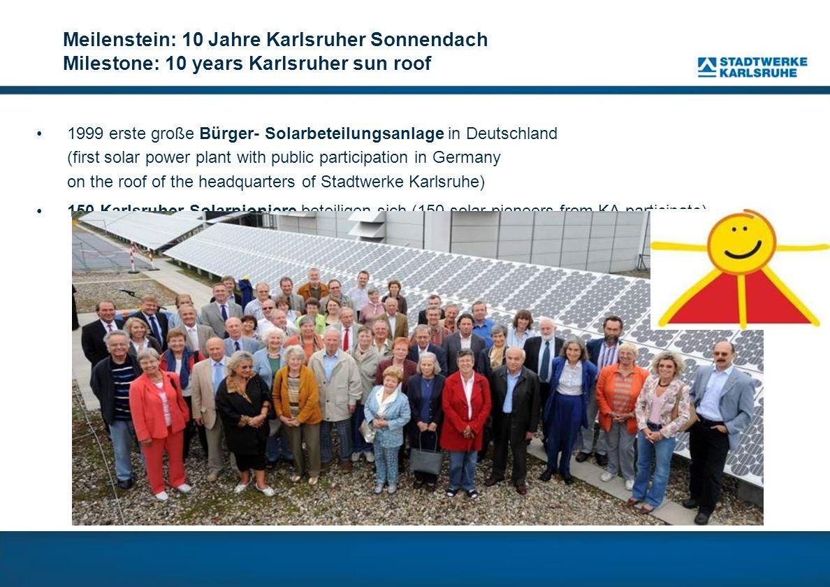 Meilenstein: 10 Jahre Karlsruher Sonnendach Milestone: 10 years Karlsruher sun roof 1999 erste große Bürger- Solarbeteilungsanlage in Deutschland (fir