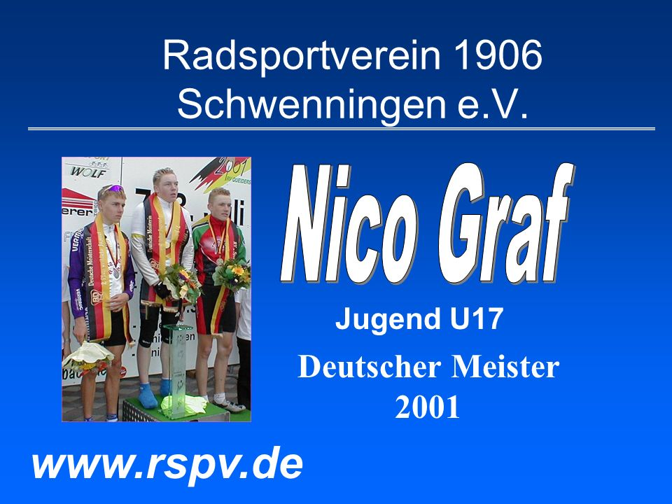 Nico Graf Größte Erfolge 2001 Deutscher Meister (Einer Straße) in Queidersbach Deutscher Meister (Bahn-Vierer) in Augsburg Gesamtsieger Luxemburg-Rundfahrt 2.Platz Gesamtwertung BDR-Sichtungsrennen 2.Platz Süd-DM in Mölsheim 3.Platz Deutsche Meist.