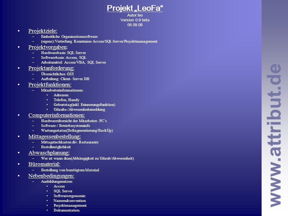 www.attribut.de Projekt LeoFa Autor:leo Version 0.9 beta 05.09.08 Projektziele: –Einheitliche Organisationssoftware –(eigene):Vertiefung Kenntnisse Access/SQl.-Server/Projektmanagement Projektvorgaben: –Hardwarebasis: SQL Server –Softwarebasis: Access, SQL –Arbeitsmittel: Access/VBA, SQL Server Projektanforderung: –Übersichtliches GUI –Aufteilung: Client- Server DB Projektfunktionen: –Mitarbeiterinformationen: Adressen Telefon, Handy Geburtstag(inkl.