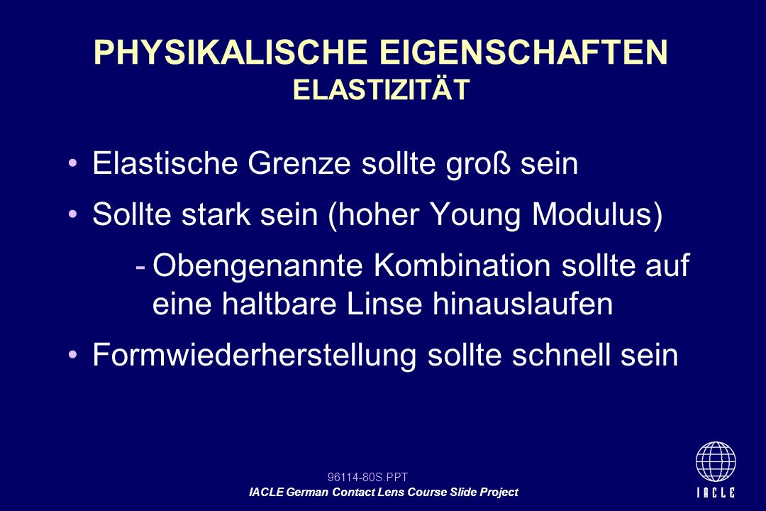 96114-80S.PPT IACLE German Contact Lens Course Slide Project Elastische Grenze sollte groß sein Sollte stark sein (hoher Young Modulus) -Obengenannte