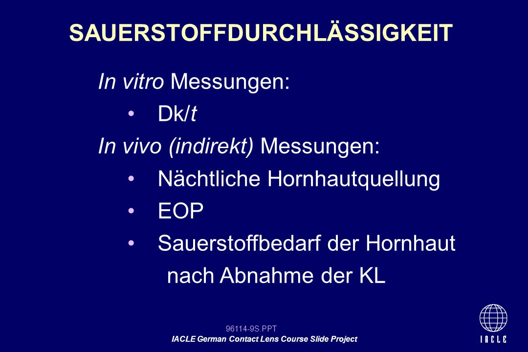 96114-90S.PPT IACLE German Contact Lens Course Slide Project PHEMApolymacongeringnicht-ionisch PHEMA, PVPvifilcon Ahochionisch GMA, MMAcrofilcon Ageringnicht-ionisch PVP, MMAlidofilcon A hochnicht-ionisch PHEMA, DAA, MAbufilcon A gering/hoch ionisch* PHEMA, PVP, MAperfilcon A hochionisch* PHEMA, MAetafilcon A hochionisch* PVA, MMAatlafilcon A hochnicht-ionisch* USANC MATERIALKLASSIFIKATION Kombination USAN Wasser- gehalt Ionisierung *indicates MA-containing polymer -