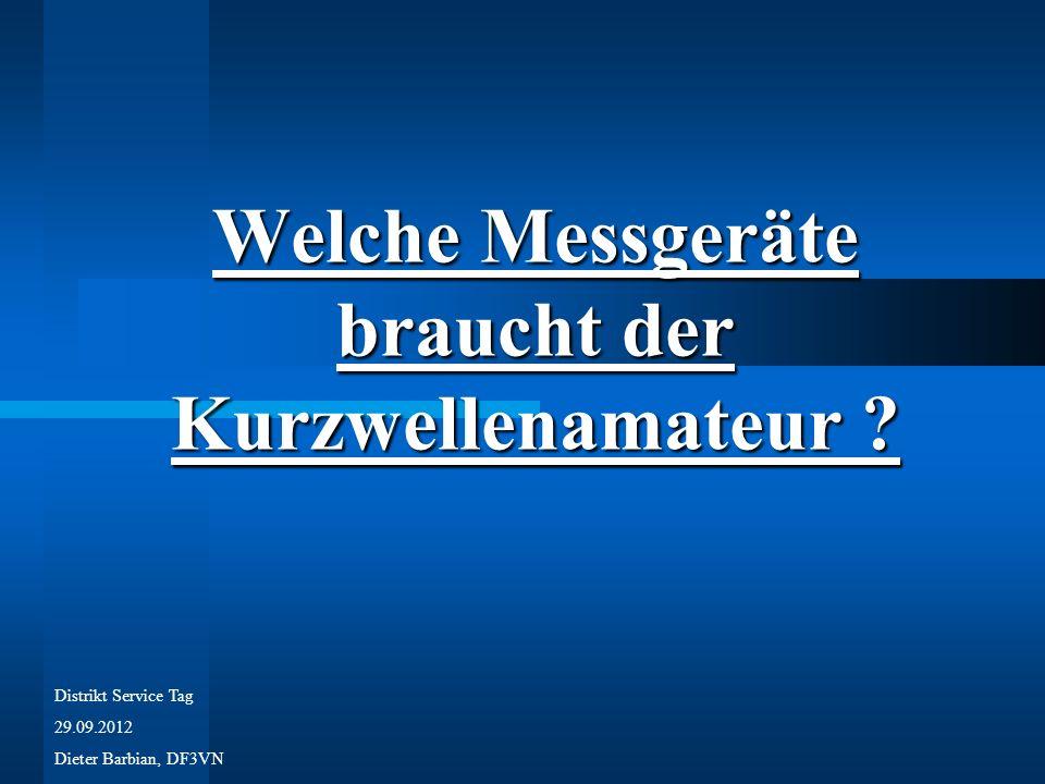 Welche Messgeräte braucht der Kurzwellenamateur ? Distrikt Service Tag 29.09.2012 Dieter Barbian, DF3VN