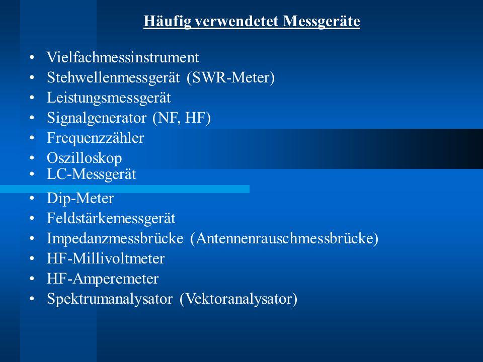 Häufig verwendetet Messgeräte Vielfachmessinstrument Stehwellenmessgerät (SWR-Meter) Leistungsmessgerät Signalgenerator (NF, HF) Frequenzzähler Oszilloskop LC-Messgerät Dip-Meter Feldstärkemessgerät Impedanzmessbrücke (Antennenrauschmessbrücke) HF-Millivoltmeter Spektrumanalysator (Vektoranalysator) HF-Amperemeter