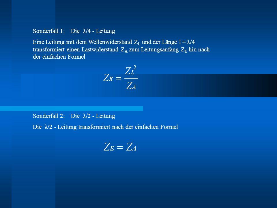 Sonderfall 1: Die λ/4 - Leitung Eine Leitung mit dem Wellenwiderstand Z L und der Länge l = λ/4 transformiert einen Lastwiderstand Z A zum Leitungsanfang Z E hin nach der einfachen Formel Sonderfall 2: Die λ/2 - Leitung Die λ/2 - Leitung transformiert nach der einfachen Formel