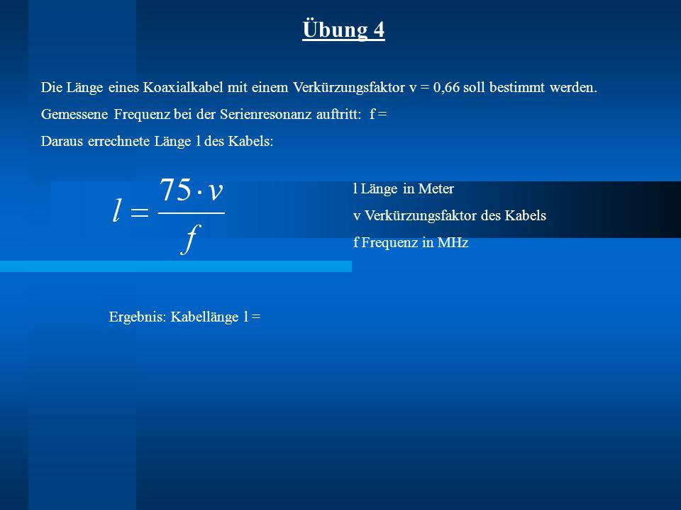 Übung 4 Die Länge eines Koaxialkabel mit einem Verkürzungsfaktor v = 0,66 soll bestimmt werden. Gemessene Frequenz bei der Serienresonanz auftritt: f