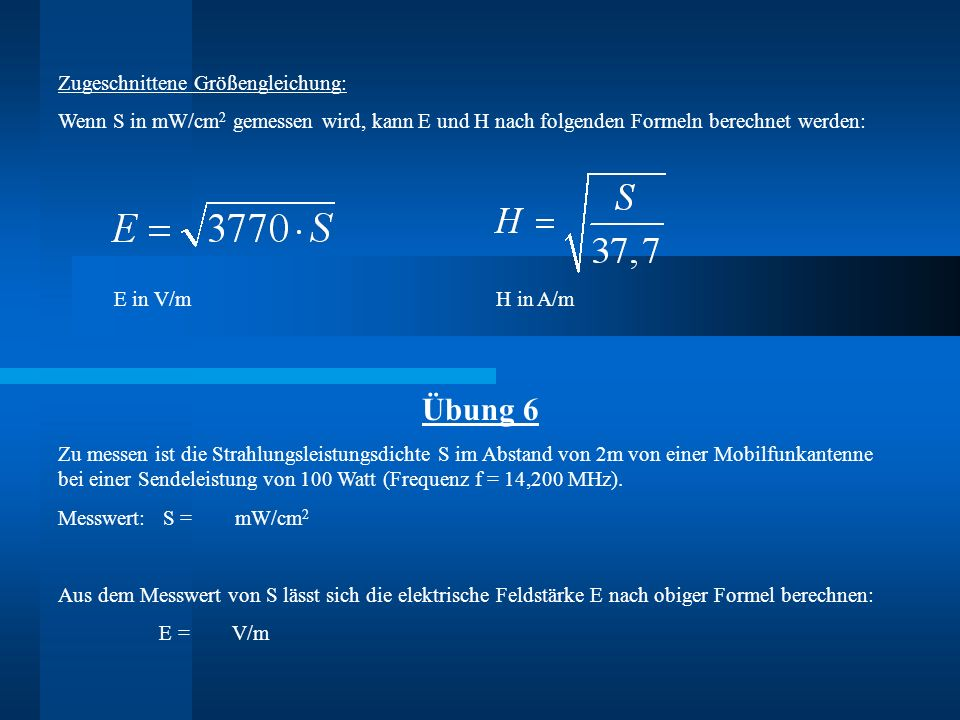 Zugeschnittene Größengleichung: Wenn S in mW/cm 2 gemessen wird, kann E und H nach folgenden Formeln berechnet werden: E in V/m H in A/m Übung 6 Zu me