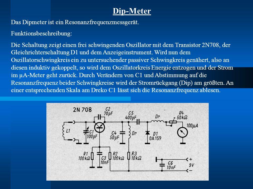 Dip-Meter Das Dipmeter ist ein Resonanzfrequenzmessgerät. Funktionsbeschreibung: Die Schaltung zeigt einen frei schwingenden Oszillator mit dem Transi