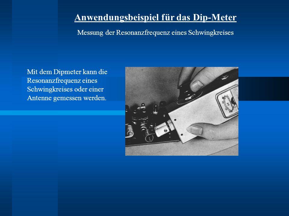 Mit dem Dipmeter kann die Resonanzfrequenz eines Schwingkreises oder einer Antenne gemessen werden. Anwendungsbeispiel für das Dip-Meter Messung der R
