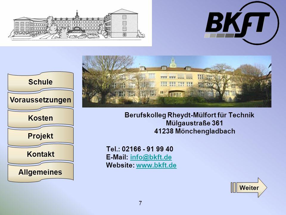 Voraussetzungen Schule Projekt Kosten Kontakt Allgemeines 7 Berufskolleg Rheydt-Mülfort für Technik Mülgaustraße 361 41238 Mönchengladbach Tel.: 02166 - 91 99 40 E-Mail: info@bkft.de Website: www.bkft.deinfo@bkft.dewww.bkft.de Weiter
