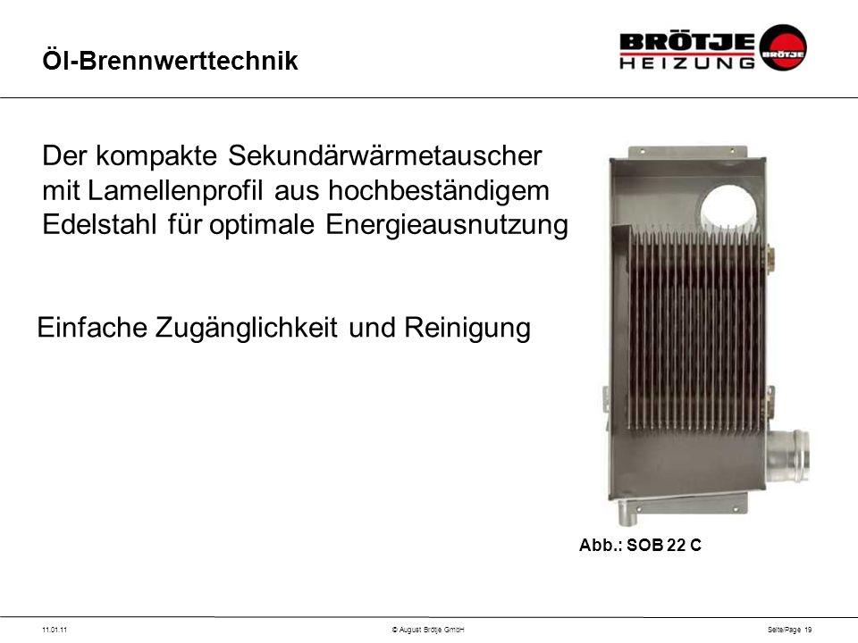 Seite/Page 19 11.01.11© August Brötje GmbH Öl-Brennwerttechnik Der kompakte Sekundärwärmetauscher mit Lamellenprofil aus hochbeständigem Edelstahl für optimale Energieausnutzung Einfache Zugänglichkeit und Reinigung Abb.: SOB 22 C