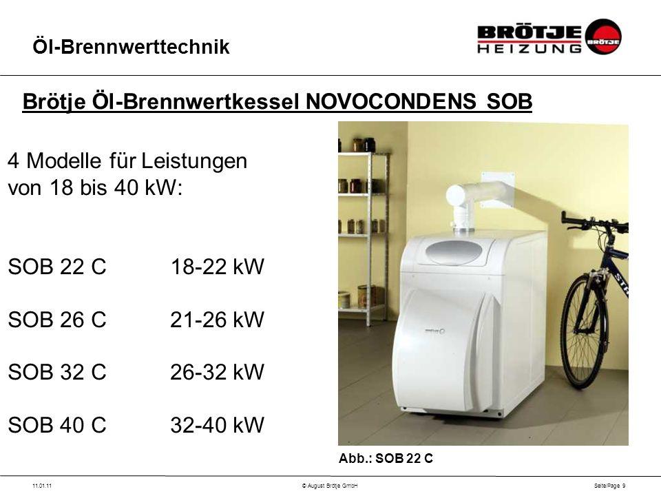 Seite/Page 9 11.01.11© August Brötje GmbH Öl-Brennwerttechnik 4 Modelle für Leistungen von 18 bis 40 kW: SOB 22 C18-22 kW SOB 26 C21-26 kW SOB 32 C26-32 kW SOB 40 C32-40 kW Brötje Öl-Brennwertkessel NOVOCONDENS SOB Abb.: SOB 22 C