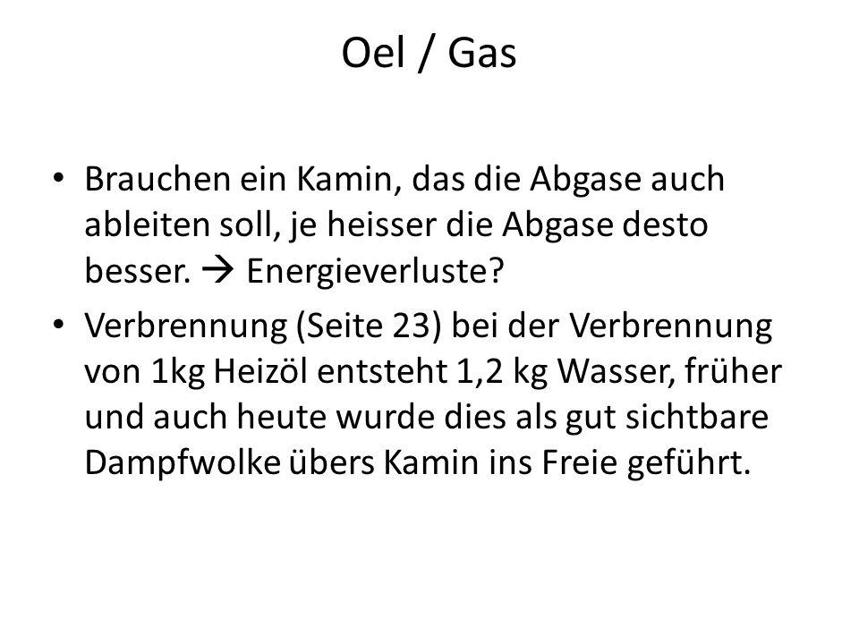 Oel / Gas Brauchen ein Kamin, das die Abgase auch ableiten soll, je heisser die Abgase desto besser. Energieverluste? Verbrennung (Seite 23) bei der V