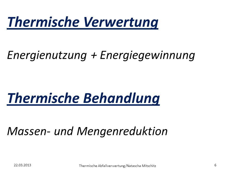 Thermische Verwertung Energienutzung + Energiegewinnung Thermische Behandlung Massen- und Mengenreduktion 22.03.2013 Thermische Abfallverwertung/Natas