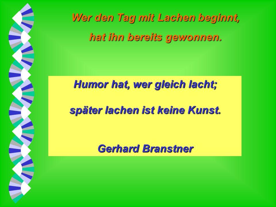 Wer den Tag mit Lachen beginnt, hat ihn bereits gewonnen. Hüten wir uns vor todernsten Politikern; wir werden sonst nichts mehr zu lachen haben. Norbe
