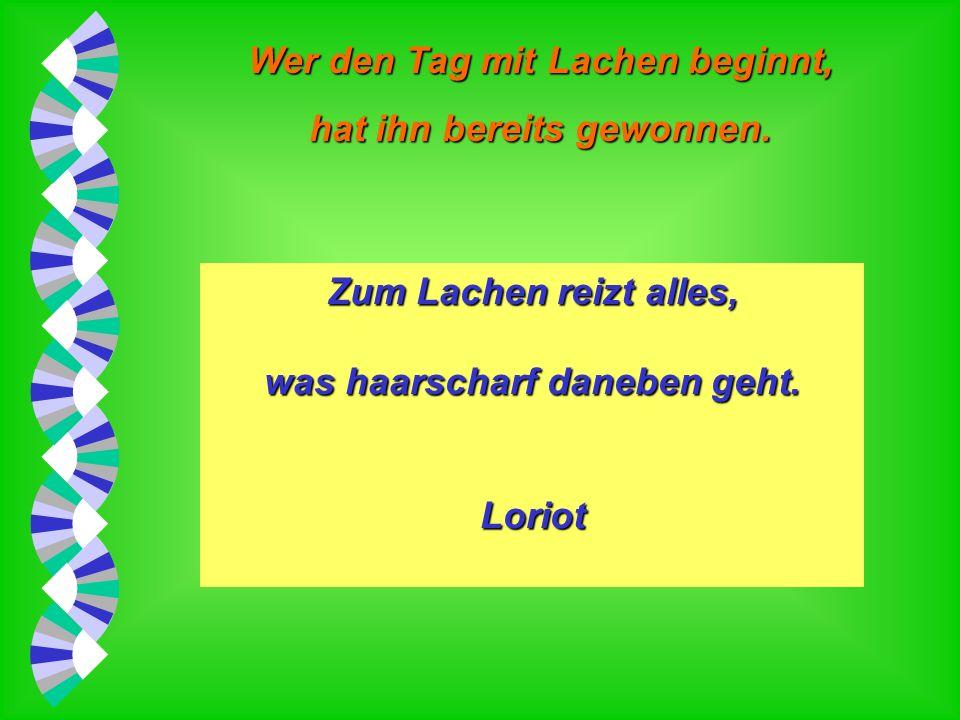 Wer den Tag mit Lachen beginnt, hat ihn bereits gewonnen. Lachen ohne Anlaß ist pure Dämlichkeit. Loriot