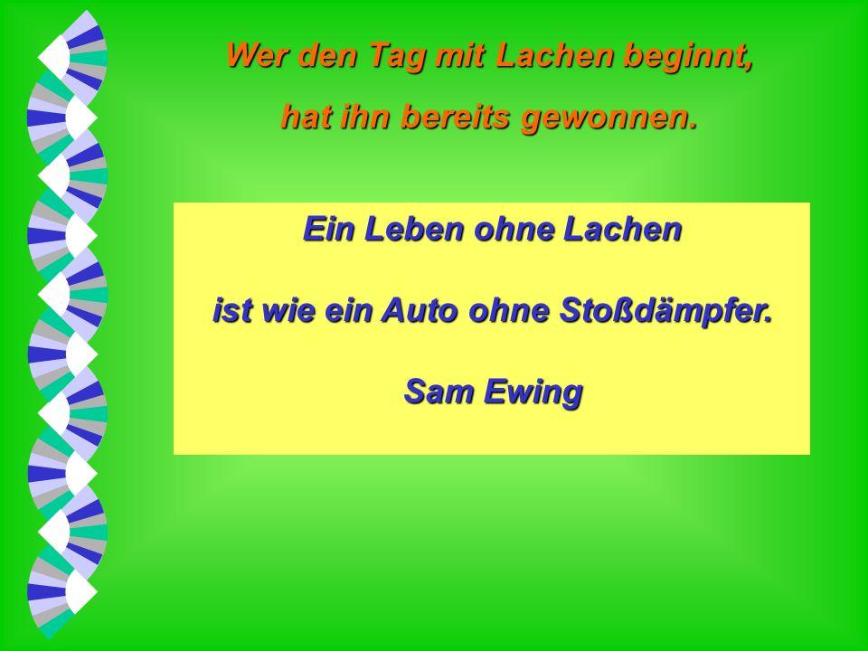 Wer den Tag mit Lachen beginnt, hat ihn bereits gewonnen. Ein Lachen auf eigene Kosten kostet nichts. Sam Ewing