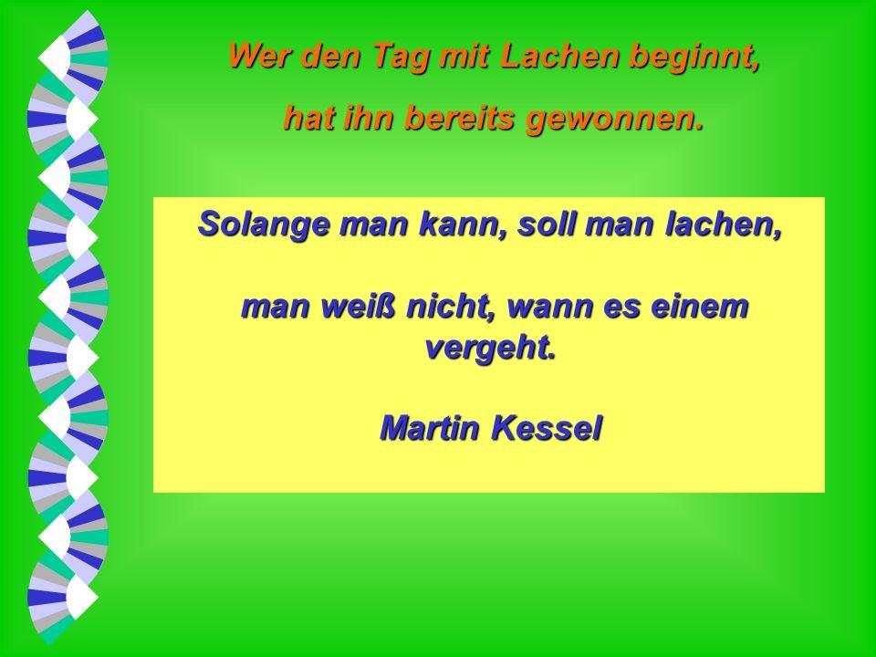Wer den Tag mit Lachen beginnt, hat ihn bereits gewonnen. Lachen ist ein Ausdruck relativer Behaglichkeit. Wilhelm Busch